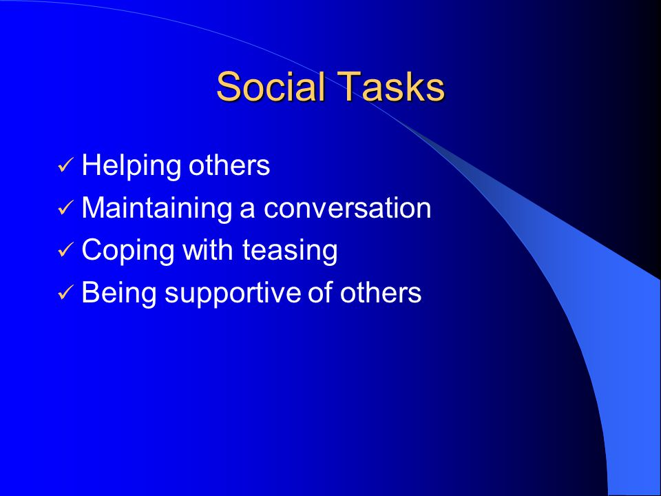Social Tasks Helping others Maintaining a conversation Coping with teasing Being supportive of others