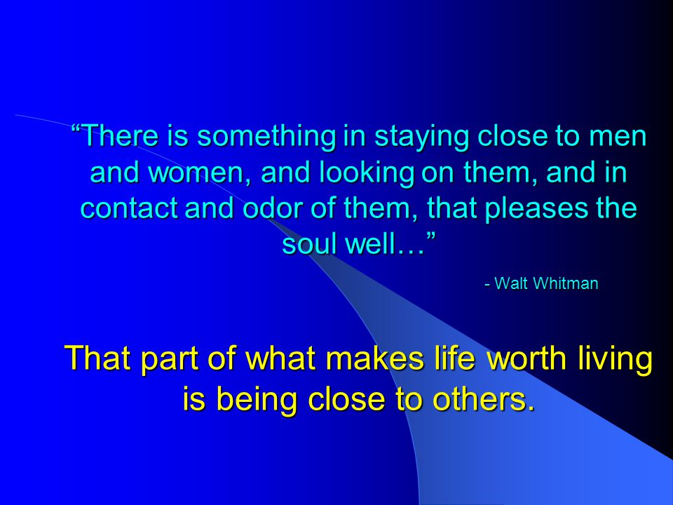 There is something in staying close to men and women, and looking on them, and in contact and odor of them, that pleases the soul well… - Walt Whitman That part of what makes life worth living is being close to others.