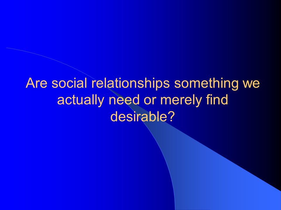 Are social relationships something we actually need or merely find desirable?