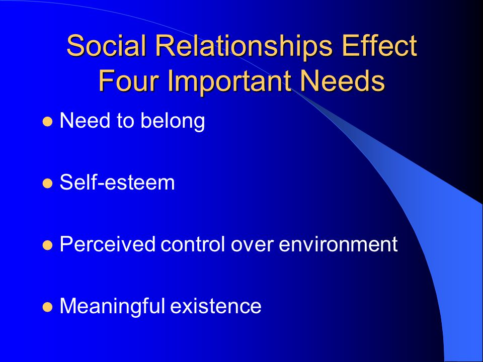 Social Relationships Effect Four Important Needs Need to belong Self-esteem Perceived control over environment Meaningful existence