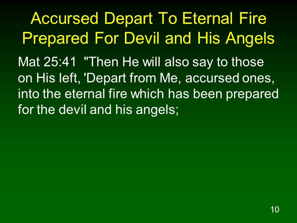 10 Accursed Depart To Eternal Fire Prepared For Devil and His Angels Mat 25:41 Then He will also say to those on His left, Depart from Me, accursed ones, into the eternal fire which has been prepared for the devil and his angels;