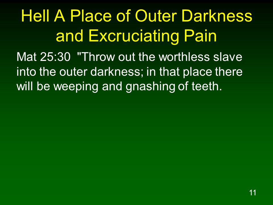 11 Hell A Place of Outer Darkness and Excruciating Pain Mat 25:30 Throw out the worthless slave into the outer darkness; in that place there will be weeping and gnashing of teeth.