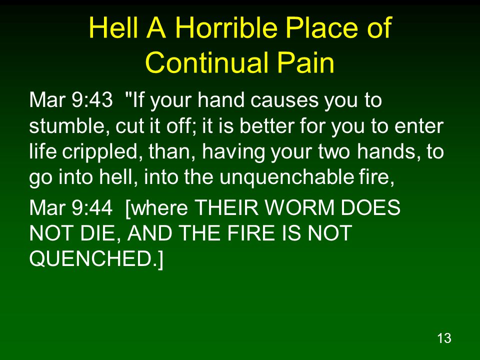 13 Hell A Horrible Place of Continual Pain Mar 9:43 If your hand causes you to stumble, cut it off; it is better for you to enter life crippled, than, having your two hands, to go into hell, into the unquenchable fire, Mar 9:44 [where THEIR WORM DOES NOT DIE, AND THE FIRE IS NOT QUENCHED.]