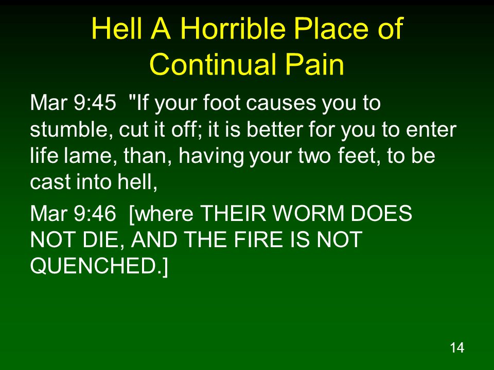 14 Hell A Horrible Place of Continual Pain Mar 9:45 If your foot causes you to stumble, cut it off; it is better for you to enter life lame, than, having your two feet, to be cast into hell, Mar 9:46 [where THEIR WORM DOES NOT DIE, AND THE FIRE IS NOT QUENCHED.]