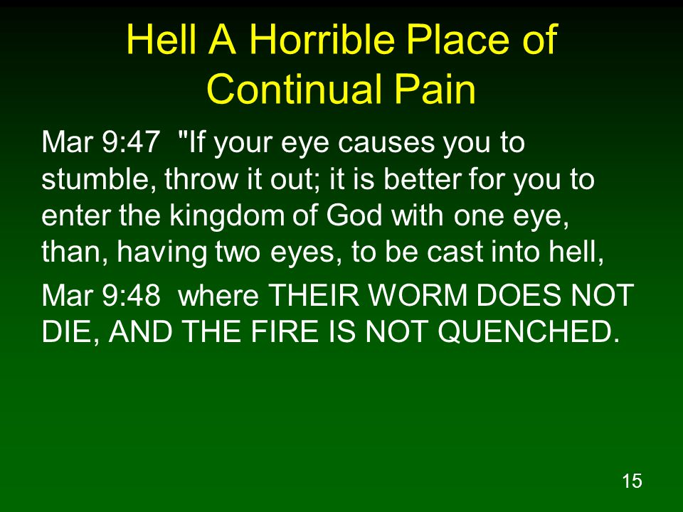 15 Hell A Horrible Place of Continual Pain Mar 9:47 If your eye causes you to stumble, throw it out; it is better for you to enter the kingdom of God with one eye, than, having two eyes, to be cast into hell, Mar 9:48 where THEIR WORM DOES NOT DIE, AND THE FIRE IS NOT QUENCHED.