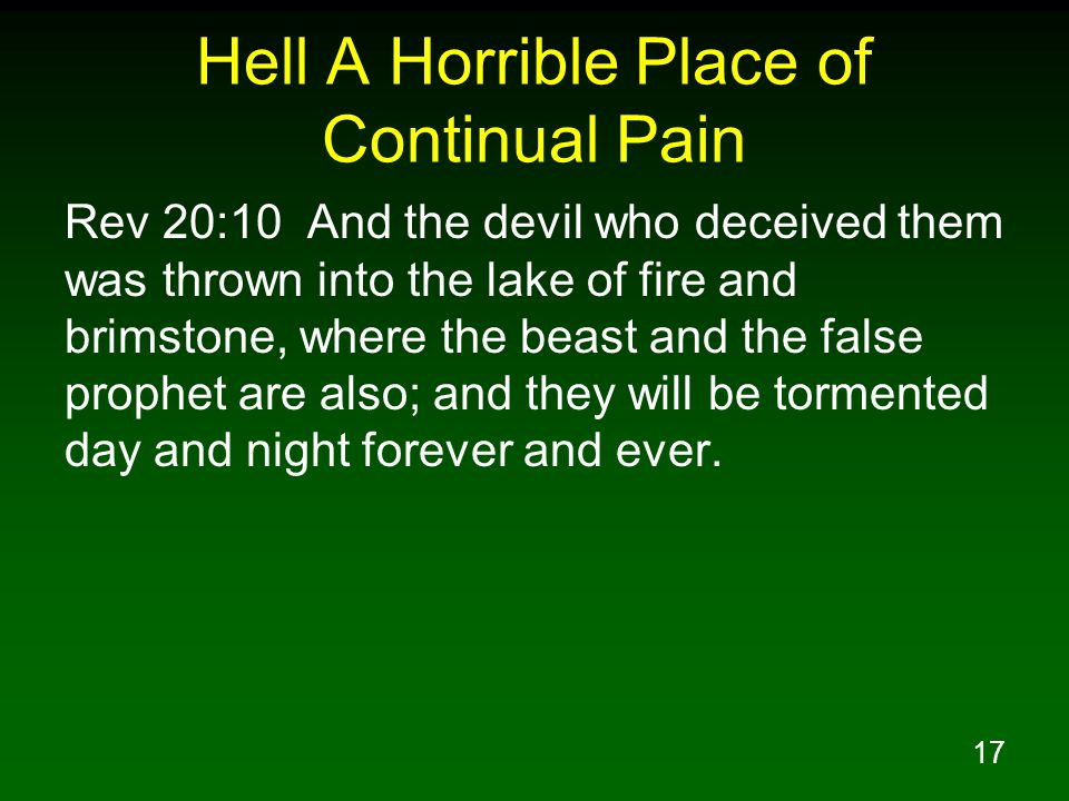 17 Hell A Horrible Place of Continual Pain Rev 20:10 And the devil who deceived them was thrown into the lake of fire and brimstone, where the beast a