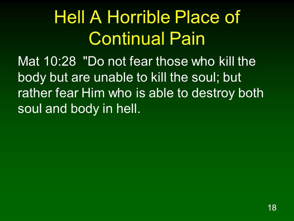 18 Hell A Horrible Place of Continual Pain Mat 10:28 Do not fear those who kill the body but are unable to kill the soul; but rather fear Him who is able to destroy both soul and body in hell.