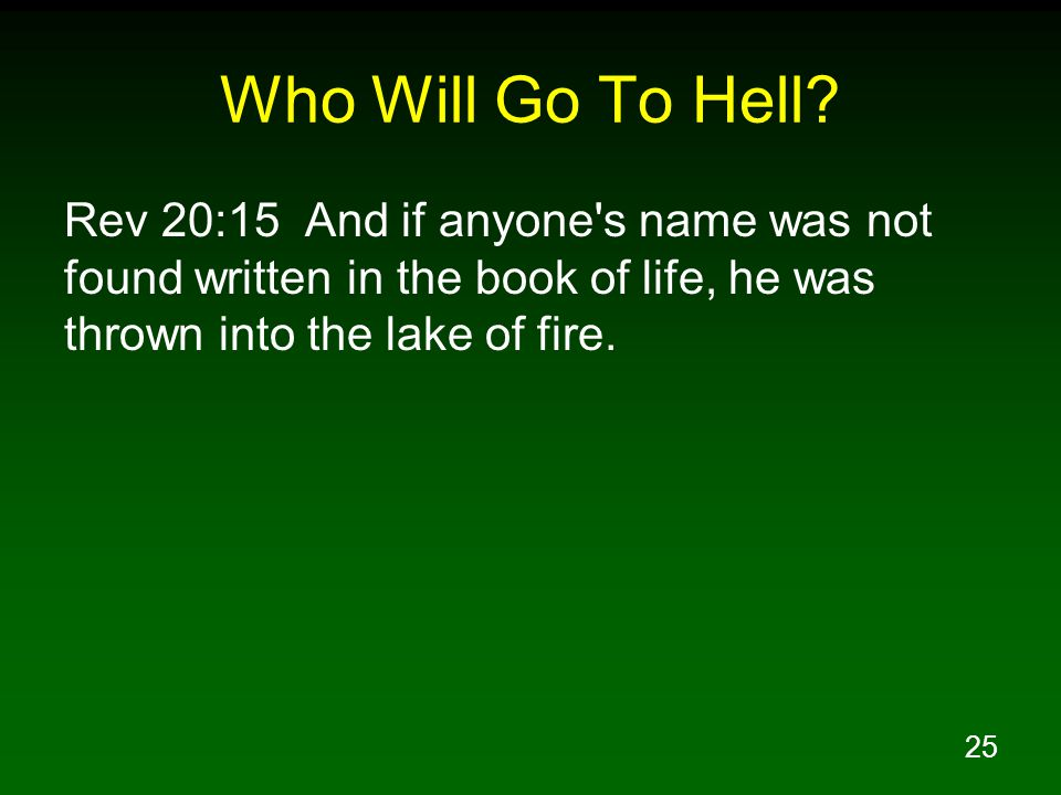 25 Who Will Go To Hell? Rev 20:15 And if anyone's name was not found written in the book of life, he was thrown into the lake of fire.