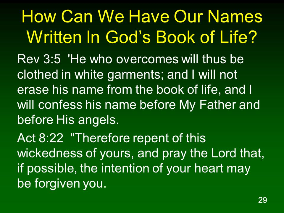 29 How Can We Have Our Names Written In God's Book of Life? Rev 3:5 'He who overcomes will thus be clothed in white garments; and I will not erase his