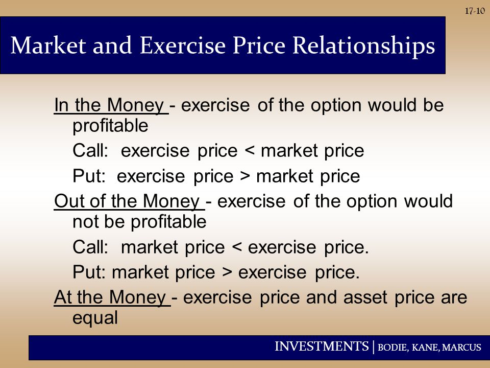 INVESTMENTS | BODIE, KANE, MARCUS 17-10 In the Money - exercise of the option would be profitable Call: exercise price < market price Put: exercise pr