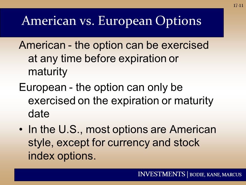 INVESTMENTS | BODIE, KANE, MARCUS 17-11 American - the option can be exercised at any time before expiration or maturity European - the option can only be exercised on the expiration or maturity date In the U.S., most options are American style, except for currency and stock index options.