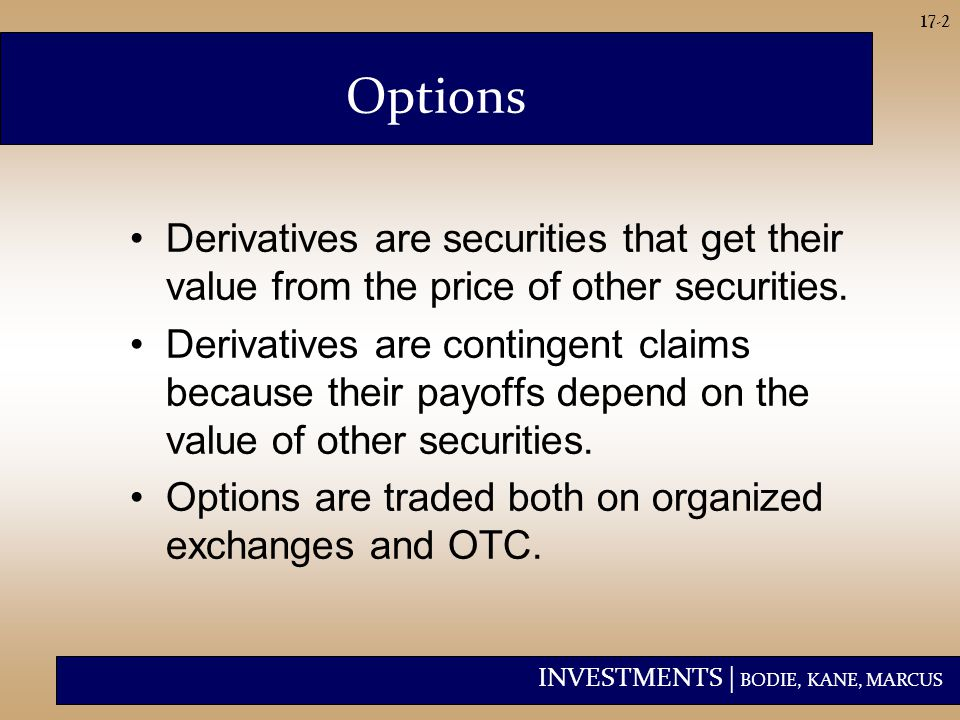 INVESTMENTS | BODIE, KANE, MARCUS 17-2 Derivatives are securities that get their value from the price of other securities. Derivatives are contingent