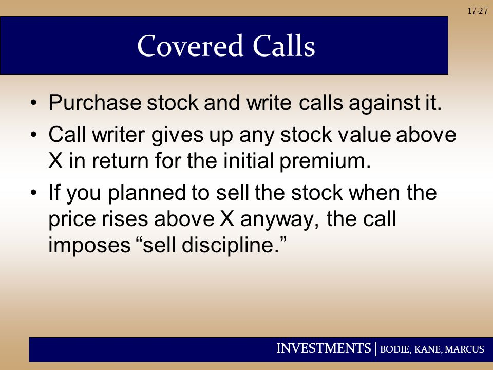 INVESTMENTS | BODIE, KANE, MARCUS 17-27 Covered Calls Purchase stock and write calls against it. Call writer gives up any stock value above X in retur