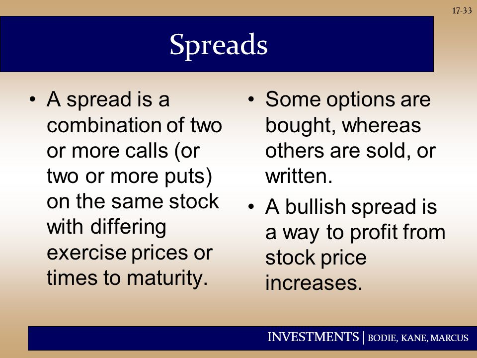 INVESTMENTS | BODIE, KANE, MARCUS 17-33 Spreads A spread is a combination of two or more calls (or two or more puts) on the same stock with differing exercise prices or times to maturity.