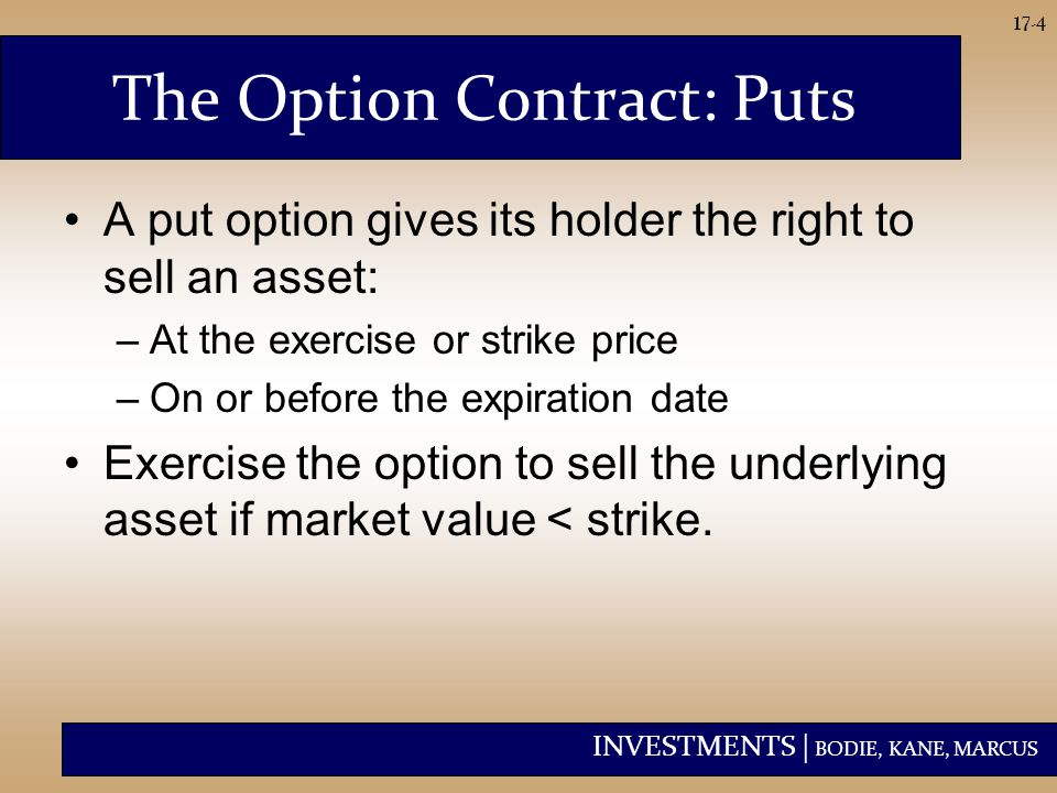 INVESTMENTS | BODIE, KANE, MARCUS 17-4 The Option Contract: Puts A put option gives its holder the right to sell an asset: –At the exercise or strike price –On or before the expiration date Exercise the option to sell the underlying asset if market value < strike.
