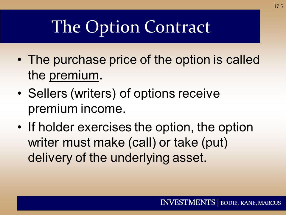 INVESTMENTS | BODIE, KANE, MARCUS 17-5 The Option Contract The purchase price of the option is called the premium. Sellers (writers) of options receiv