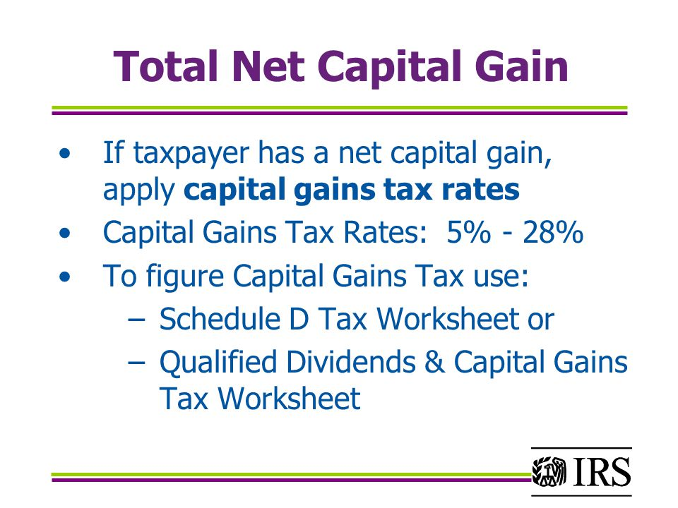Total Net Capital Gain If taxpayer has a net capital gain, apply capital gains tax rates Capital Gains Tax Rates: 5% - 28% To figure Capital Gains Tax use: −Schedule D Tax Worksheet or −Qualified Dividends & Capital Gains Tax Worksheet