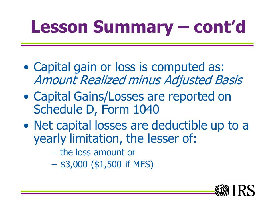 Lesson Summary – cont'd Capital gain or loss is computed as: Amount Realized minus Adjusted Basis Capital Gains/Losses are reported on Schedule D, Form 1040 Net capital losses are deductible up to a yearly limitation, the lesser of: − the loss amount or − $3,000 ($1,500 if MFS)