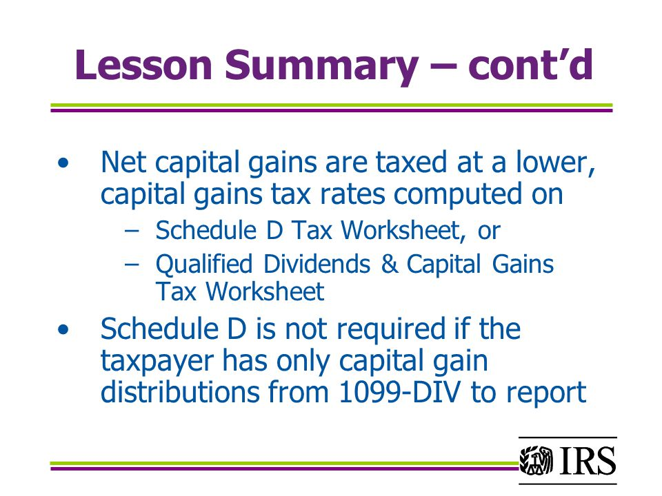 Lesson Summary – cont'd Net capital gains are taxed at a lower, capital gains tax rates computed on −Schedule D Tax Worksheet, or −Qualified Dividends & Capital Gains Tax Worksheet Schedule D is not required if the taxpayer has only capital gain distributions from 1099-DIV to report