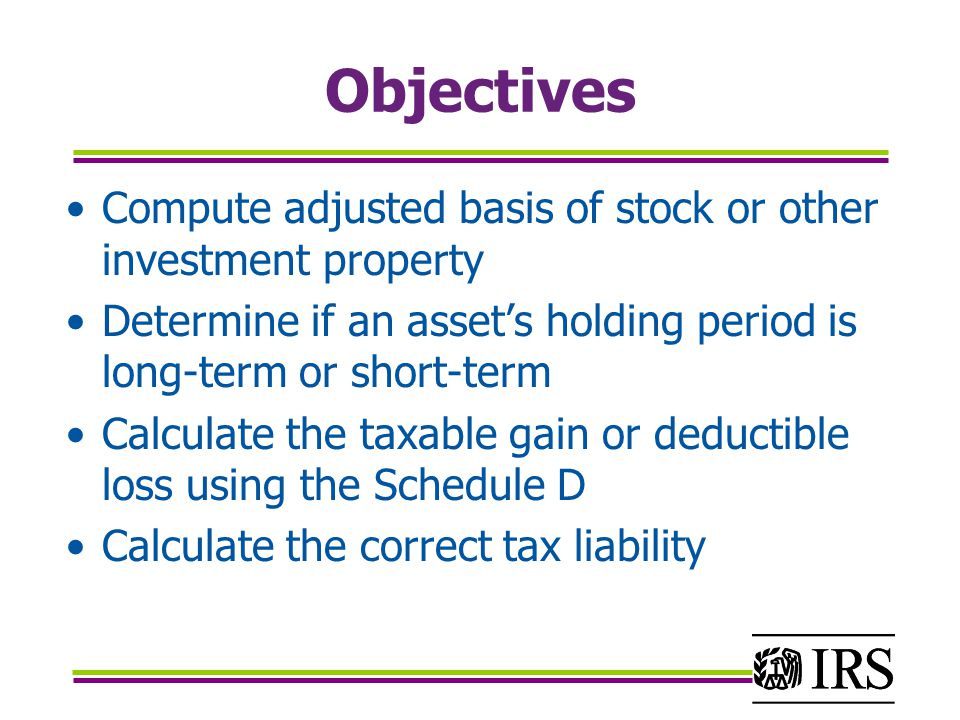 Objectives Compute adjusted basis of stock or other investment property Determine if an asset's holding period is long-term or short-term Calculate the taxable gain or deductible loss using the Schedule D Calculate the correct tax liability