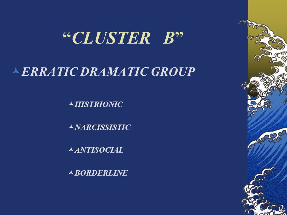 CLUSTER B ERRATIC DRAMATIC GROUP HISTRIONIC NARCISSISTIC ANTISOCIAL BORDERLINE