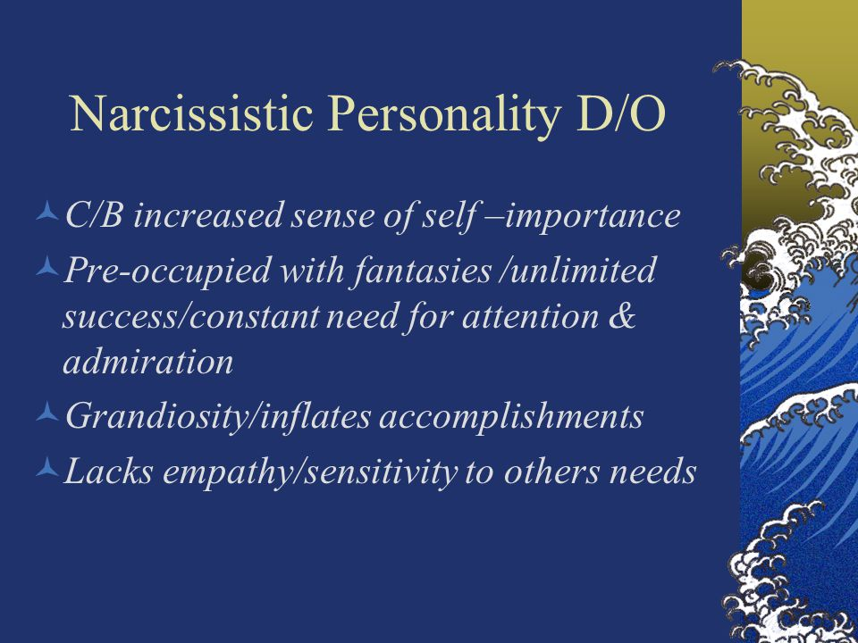 Narcissistic Personality D/O C/B increased sense of self –importance Pre-occupied with fantasies /unlimited success/constant need for attention & admiration Grandiosity/inflates accomplishments Lacks empathy/sensitivity to others needs