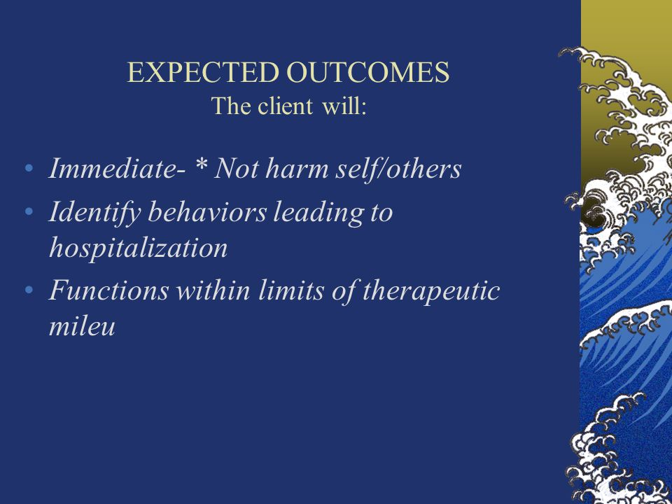 EXPECTED OUTCOMES The client will: Immediate- * Not harm self/others Identify behaviors leading to hospitalization Functions within limits of therapeutic mileu