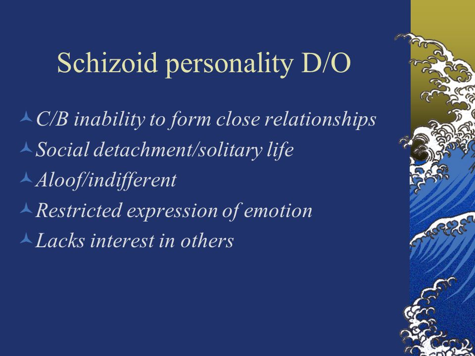 Schizoid personality D/O C/B inability to form close relationships Social detachment/solitary life Aloof/indifferent Restricted expression of emotion Lacks interest in others