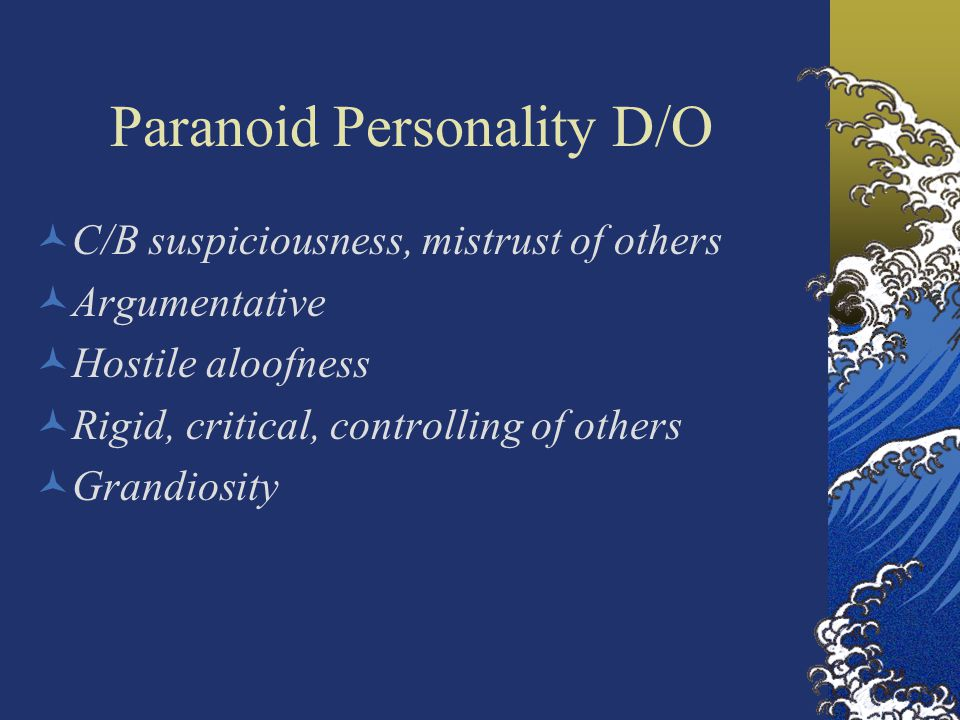 Paranoid Personality D/O C/B suspiciousness, mistrust of others Argumentative Hostile aloofness Rigid, critical, controlling of others Grandiosity