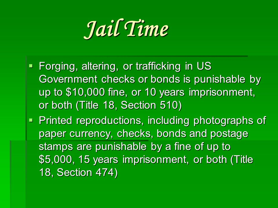 Jail time  Manufacturing counterfeit currency or altering genuine currency to increase its value is punishable by a fine of up to $5,000, or 15 years imprisonment, or both (Title 18, Section 471)  Possession of counterfeit US currency with fraudulent intent is punishable by a fine of up to $15,000, or 15 years imprisonment, or both (Title 18, Section 472)  Anyone who manufactures a counterfeit US coin in any denomination above 5 cents is subject to the same penalties as all other counterfeiters  Anyone who alters a genuine coin to increase its value is punishable by a fine of up to $2,000, or 5 years imprisonment, or both (Title 18, Section 331)