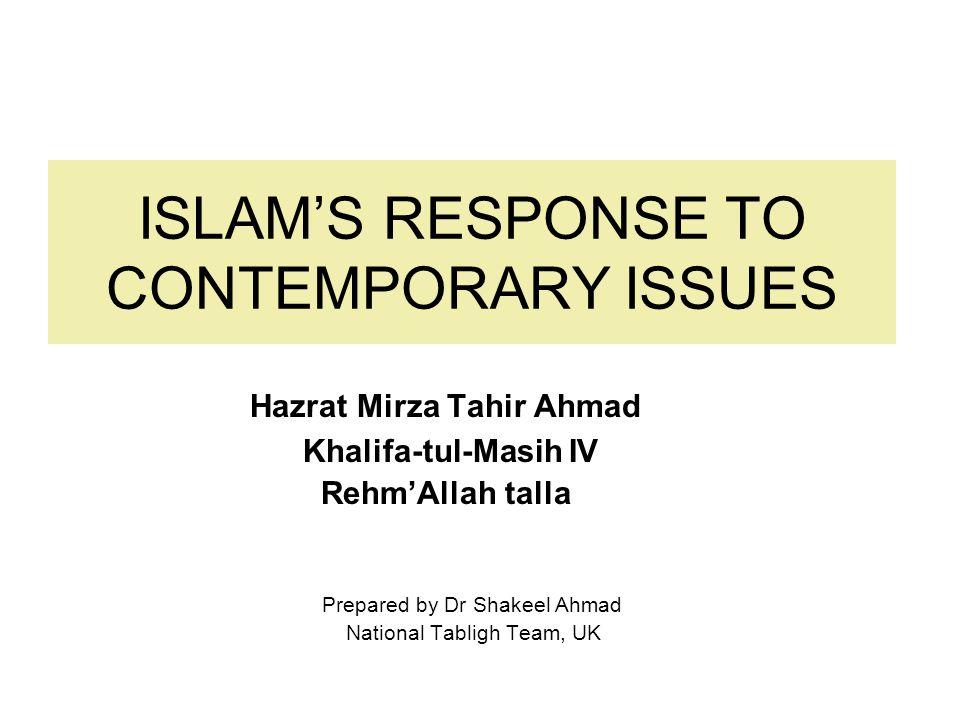 ISLAM'S RESPONSE TO CONTEMPORARY ISSUES Hazrat Mirza Tahir Ahmad Khalifa-tul-Masih IV Rehm'Allah talla Prepared by Dr Shakeel Ahmad National Tabligh Team, UK