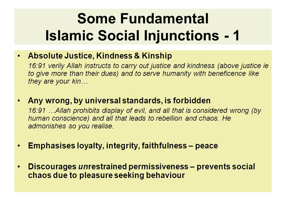 Some Fundamental Islamic Social Injunctions - 1 Absolute Justice, Kindness & Kinship 16:91 verily Allah instructs to carry out justice and kindness (above justice ie to give more than their dues) and to serve humanity with beneficence like they are your kin… Any wrong, by universal standards, is forbidden 16:91 …Allah prohibits display of evil, and all that is considered wrong (by human conscience) and all that leads to rebellion and chaos.