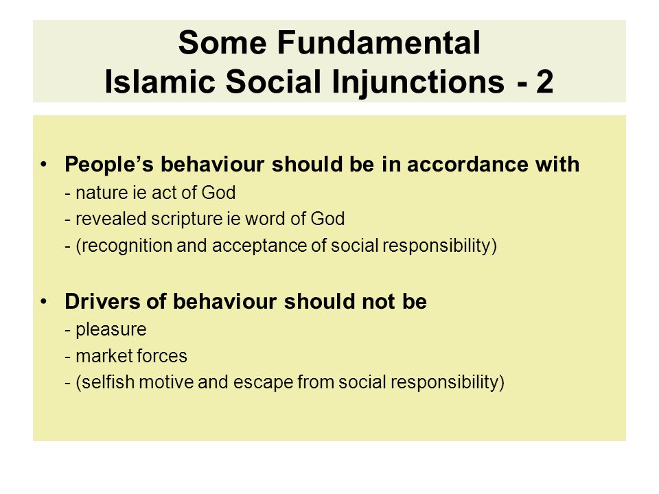 Some Fundamental Islamic Social Injunctions - 2 People's behaviour should be in accordance with - nature ie act of God - revealed scripture ie word of God - (recognition and acceptance of social responsibility) Drivers of behaviour should not be - pleasure - market forces - (selfish motive and escape from social responsibility)