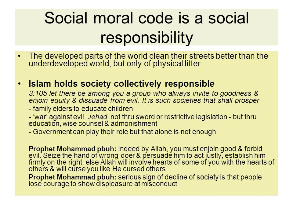 Social moral code is a social responsibility The developed parts of the world clean their streets better than the underdeveloped world, but only of physical litter Islam holds society collectively responsible 3:105 let there be among you a group who always invite to goodness & enjoin equity & dissuade from evil.