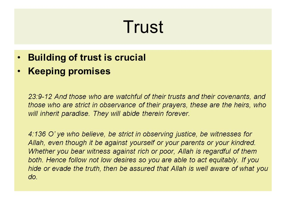 Trust Building of trust is crucial Keeping promises 23:9-12 And those who are watchful of their trusts and their covenants, and those who are strict in observance of their prayers, these are the heirs, who will inherit paradise.