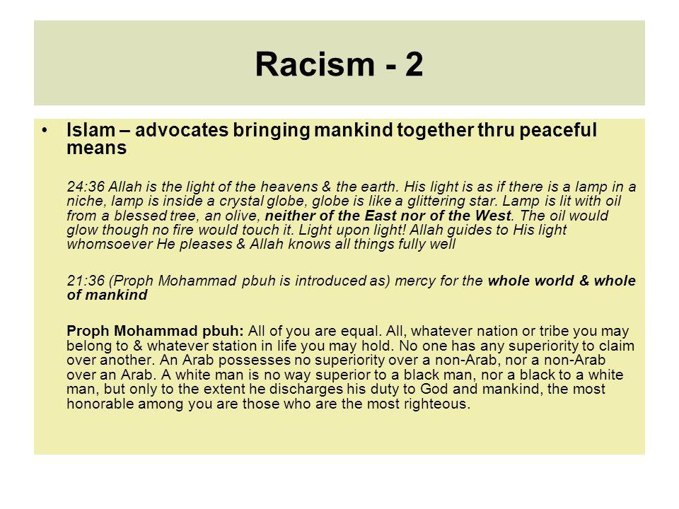 Racism - 2 Islam – advocates bringing mankind together thru peaceful means 24:36 Allah is the light of the heavens & the earth. His light is as if the