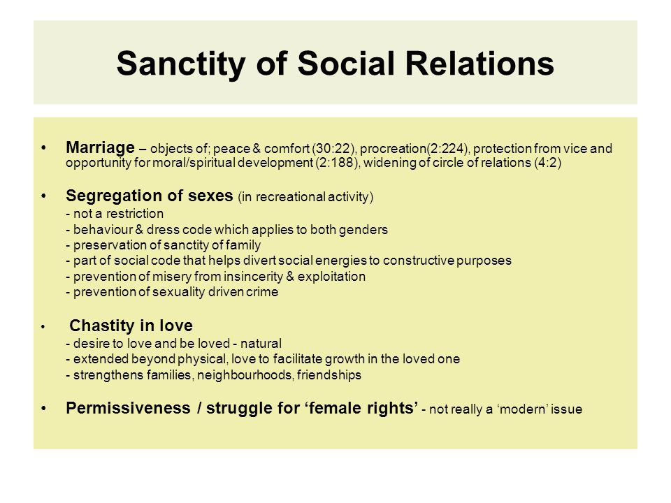 Sanctity of Social Relations Marriage – objects of; peace & comfort (30:22), procreation(2:224), protection from vice and opportunity for moral/spiritual development (2:188), widening of circle of relations (4:2) Segregation of sexes (in recreational activity) - not a restriction - behaviour & dress code which applies to both genders - preservation of sanctity of family - part of social code that helps divert social energies to constructive purposes - prevention of misery from insincerity & exploitation - prevention of sexuality driven crime Chastity in love - desire to love and be loved - natural - extended beyond physical, love to facilitate growth in the loved one - strengthens families, neighbourhoods, friendships Permissiveness / struggle for 'female rights' - not really a 'modern' issue