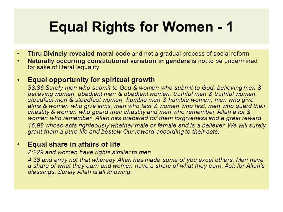 Equal Rights for Women - 1 Thru Divinely revealed moral code and not a gradual process of social reform Naturally occurring constitutional variation in genders is not to be undermined for sake of literal 'equality' Equal opportunity for spiritual growth 33:36 Surely men who submit to God & women who submit to God, believing men & believing women, obedient men & obedient women, truthful men & truthful women, steadfast men & steadfast women, humble men & humble women, men who give alms & women who give alms, men who fast & women who fast, men who guard their chastity & women who guard their chastity and men who remember Allah a lot & women who remember, Allah has prepared for them forgiveness and a great reward 16:98 whoso acts righteously whether male or female and is a believer, We will surely grant them a pure life and bestow Our reward according to their acts.