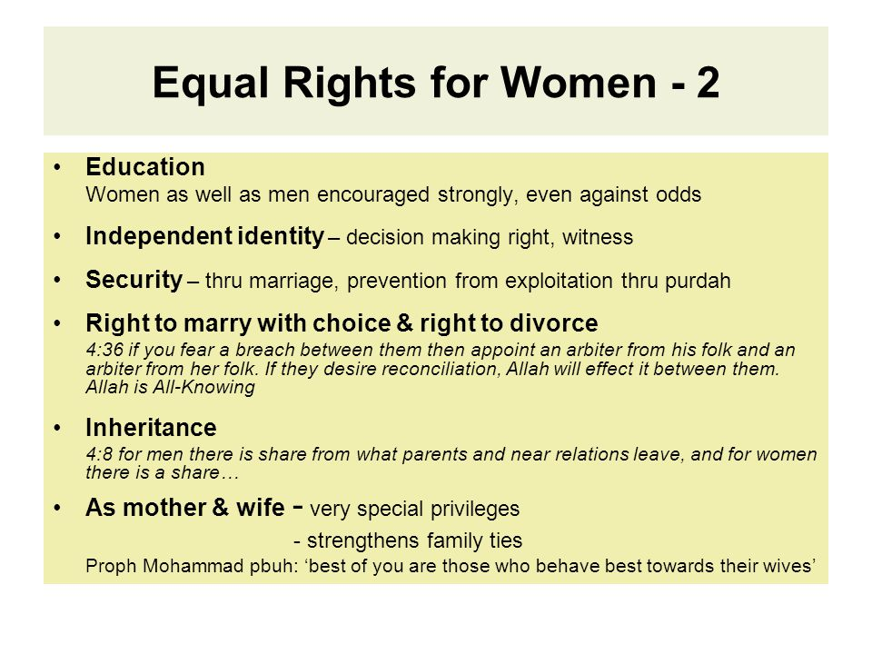 Equal Rights for Women - 2 Education Women as well as men encouraged strongly, even against odds Independent identity – decision making right, witness Security – thru marriage, prevention from exploitation thru purdah Right to marry with choice & right to divorce 4:36 if you fear a breach between them then appoint an arbiter from his folk and an arbiter from her folk.