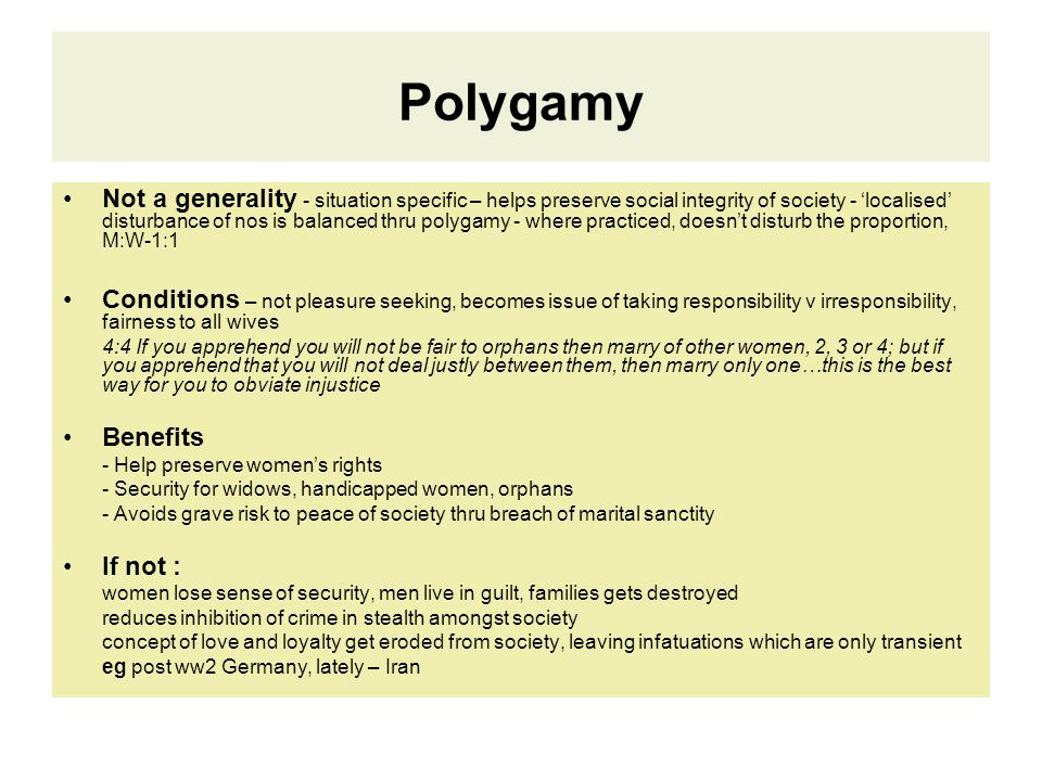 Polygamy Not a generality - situation specific – helps preserve social integrity of society - 'localised' disturbance of nos is balanced thru polygamy - where practiced, doesn't disturb the proportion, M:W-1:1 Conditions – not pleasure seeking, becomes issue of taking responsibility v irresponsibility, fairness to all wives 4:4 If you apprehend you will not be fair to orphans then marry of other women, 2, 3 or 4; but if you apprehend that you will not deal justly between them, then marry only one…this is the best way for you to obviate injustice Benefits - Help preserve women's rights - Security for widows, handicapped women, orphans - Avoids grave risk to peace of society thru breach of marital sanctity If not : women lose sense of security, men live in guilt, families gets destroyed reduces inhibition of crime in stealth amongst society concept of love and loyalty get eroded from society, leaving infatuations which are only transient eg post ww2 Germany, lately – Iran