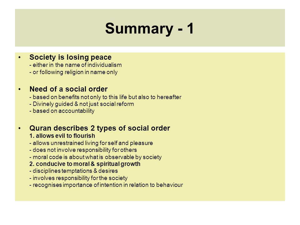 Summary - 1 Society is losing peace - either in the name of individualism - or following religion in name only Need of a social order - based on benefits not only to this life but also to hereafter - Divinely guided & not just social reform - based on accountability Quran describes 2 types of social order 1.