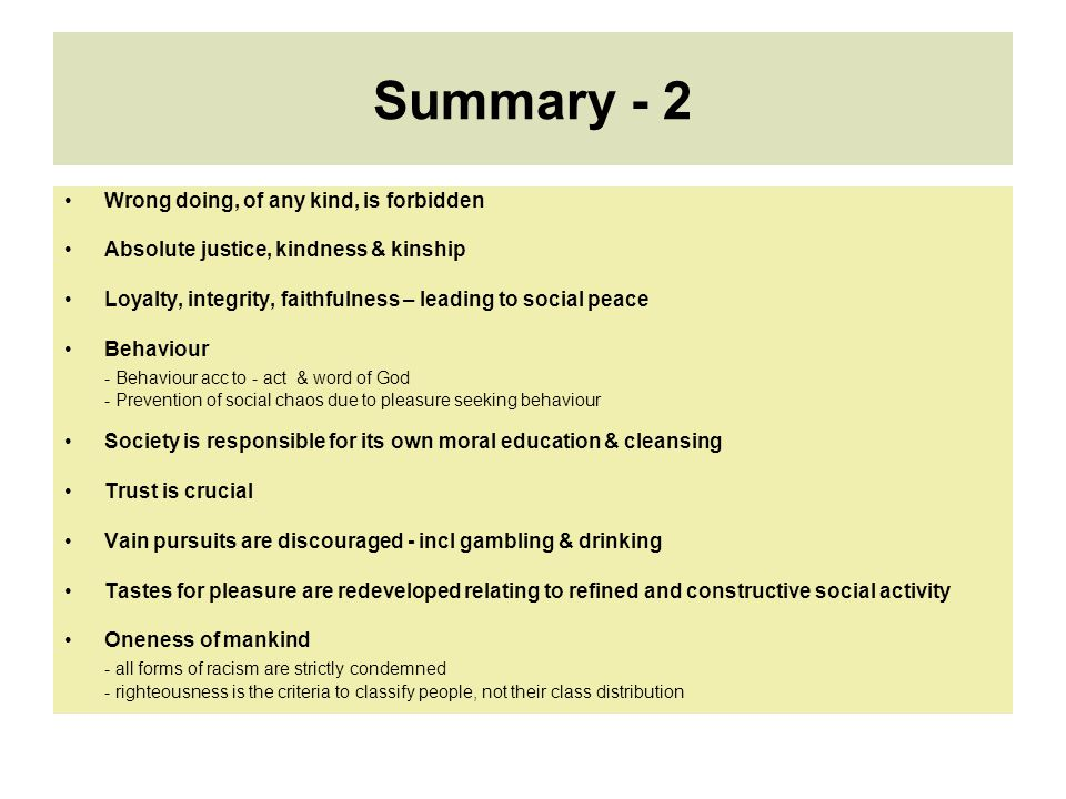 Summary - 2 Wrong doing, of any kind, is forbidden Absolute justice, kindness & kinship Loyalty, integrity, faithfulness – leading to social peace Behaviour - Behaviour acc to - act & word of God - Prevention of social chaos due to pleasure seeking behaviour Society is responsible for its own moral education & cleansing Trust is crucial Vain pursuits are discouraged - incl gambling & drinking Tastes for pleasure are redeveloped relating to refined and constructive social activity Oneness of mankind - all forms of racism are strictly condemned - righteousness is the criteria to classify people, not their class distribution