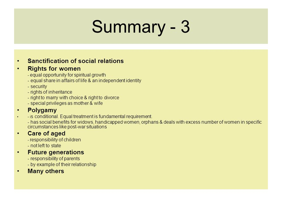 Summary - 3 Sanctification of social relations Rights for women - equal opportunity for spiritual growth - equal share in affairs of life & an independent identity - security - rights of inheritance - right to marry with choice & right to divorce - special privileges as mother & wife Polygamy - i s conditional.