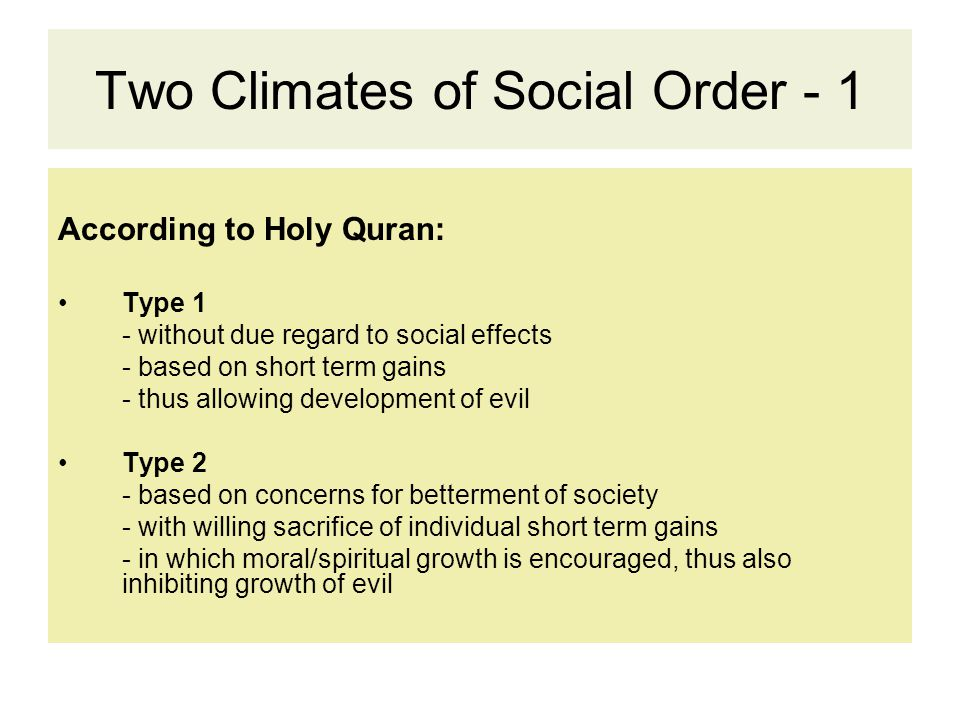 Two Climates of Social Order - 1 According to Holy Quran: Type 1 - without due regard to social effects - based on short term gains - thus allowing development of evil Type 2 - based on concerns for betterment of society - with willing sacrifice of individual short term gains - in which moral/spiritual growth is encouraged, thus also inhibiting growth of evil