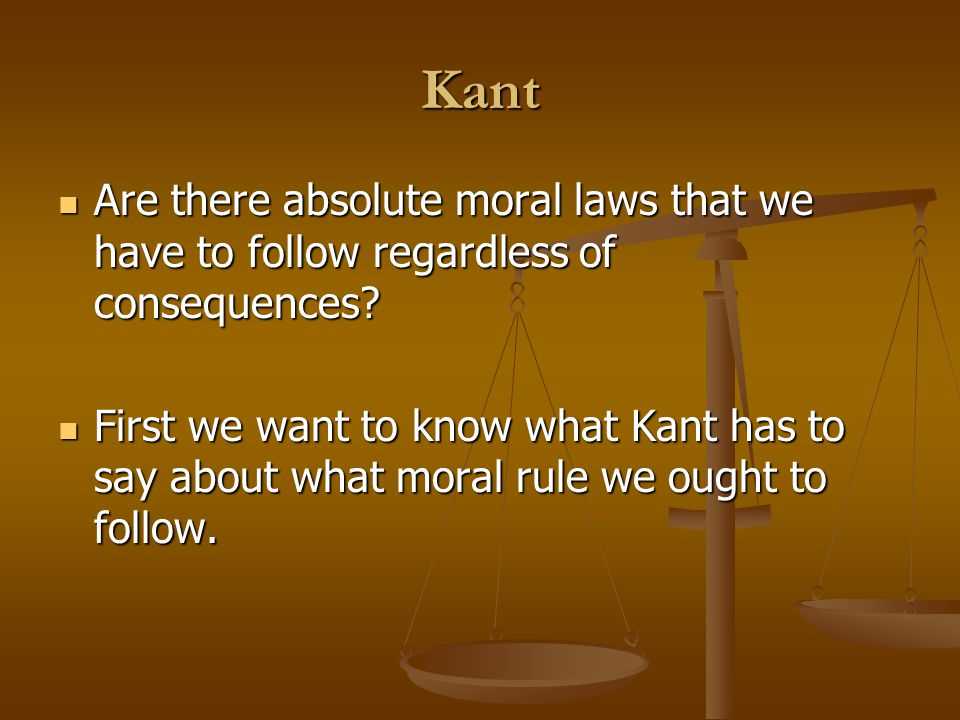 Kant Are there absolute moral laws that we have to follow regardless of consequences.
