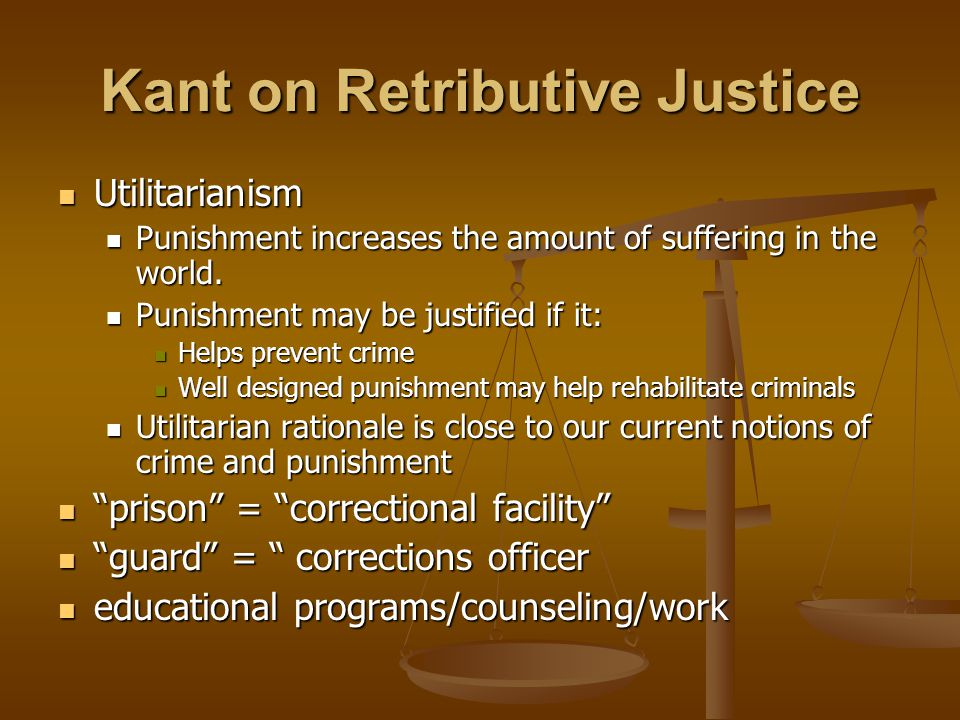 Kant on Retributive Justice Utilitarianism Utilitarianism Punishment increases the amount of suffering in the world.