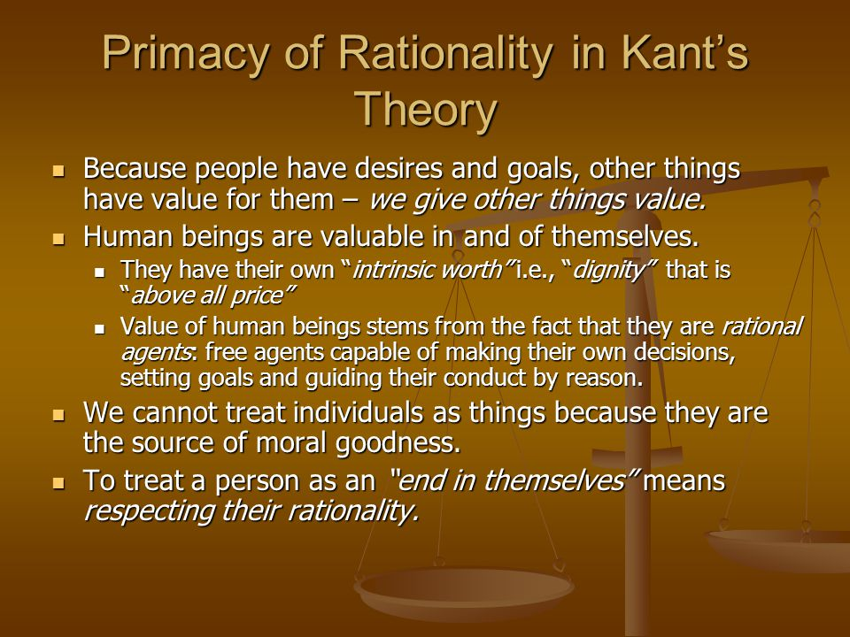 Primacy of Rationality in Kant's Theory Because people have desires and goals, other things have value for them – we give other things value.