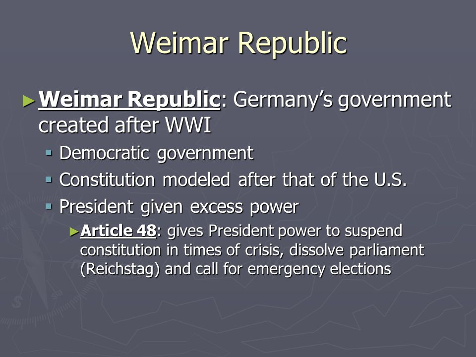Weimar Republic ► Weimar Republic: Germany's government created after WWI  Democratic government  Constitution modeled after that of the U.S.