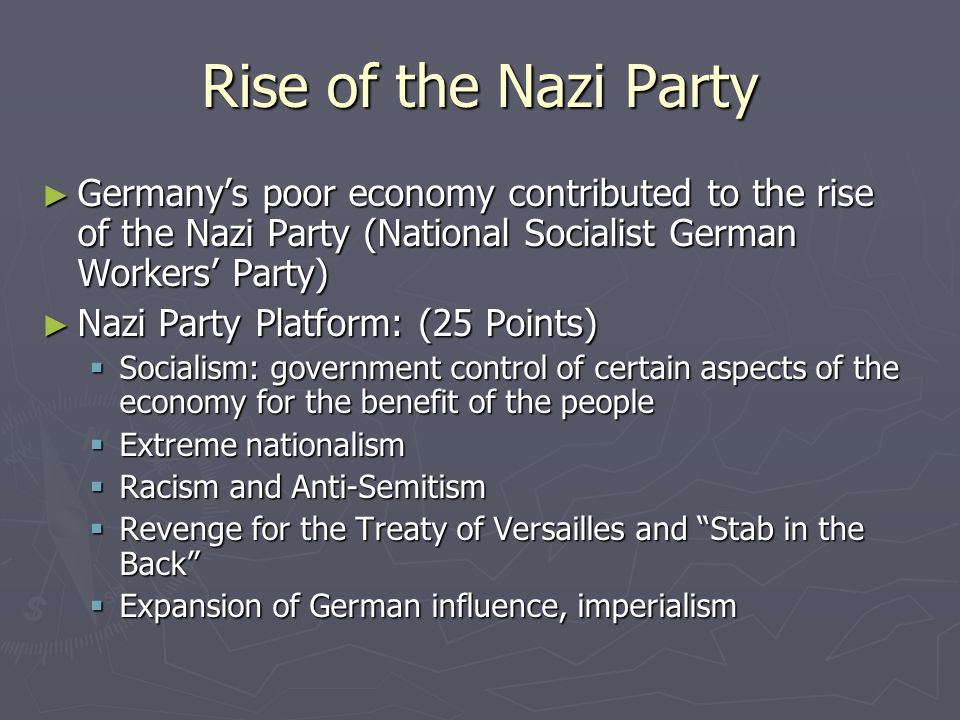 Rise of the Nazi Party ► Germany's poor economy contributed to the rise of the Nazi Party (National Socialist German Workers' Party) ► Nazi Party Platform: (25 Points)  Socialism: government control of certain aspects of the economy for the benefit of the people  Extreme nationalism  Racism and Anti-Semitism  Revenge for the Treaty of Versailles and Stab in the Back  Expansion of German influence, imperialism