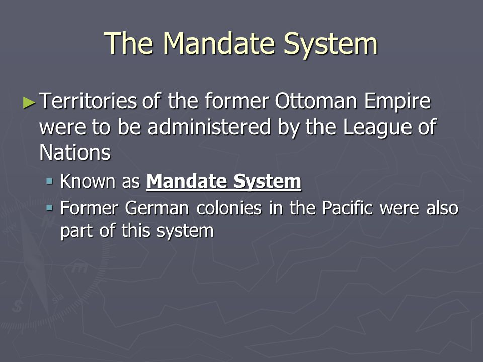 The Mandate System ► Territories of the former Ottoman Empire were to be administered by the League of Nations  Known as Mandate System  Former German colonies in the Pacific were also part of this system